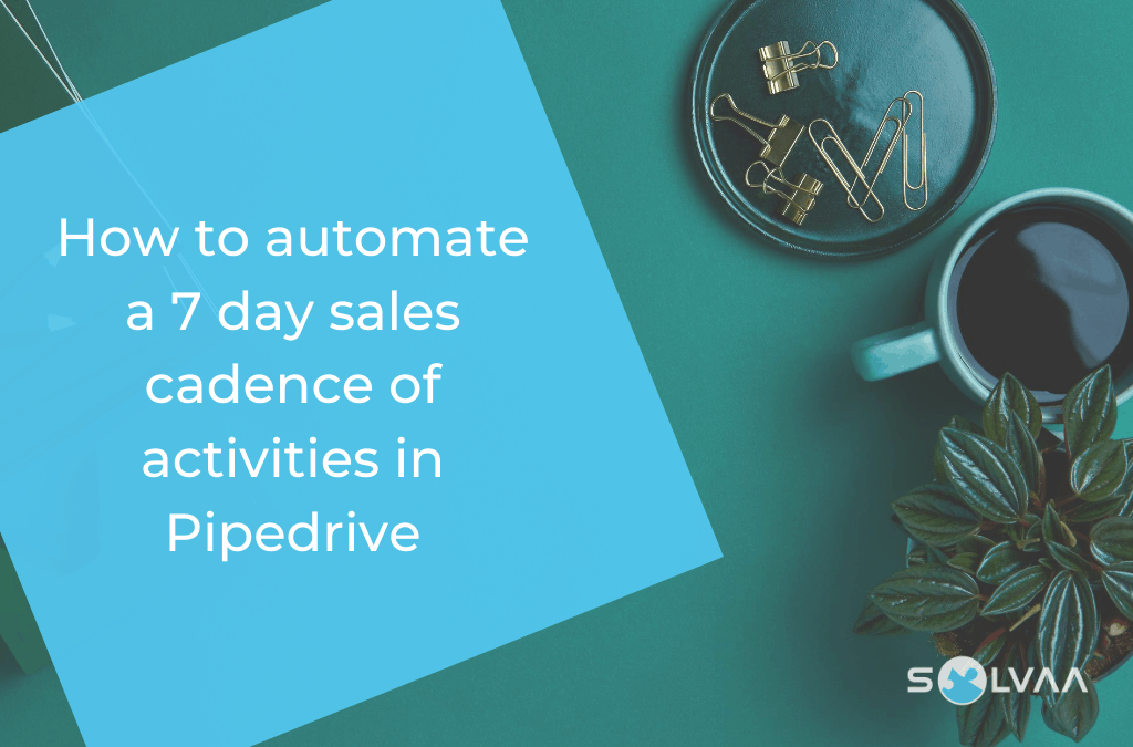 How To Automate A 7 Day Sales Cadence Of Activities In Pipedrive