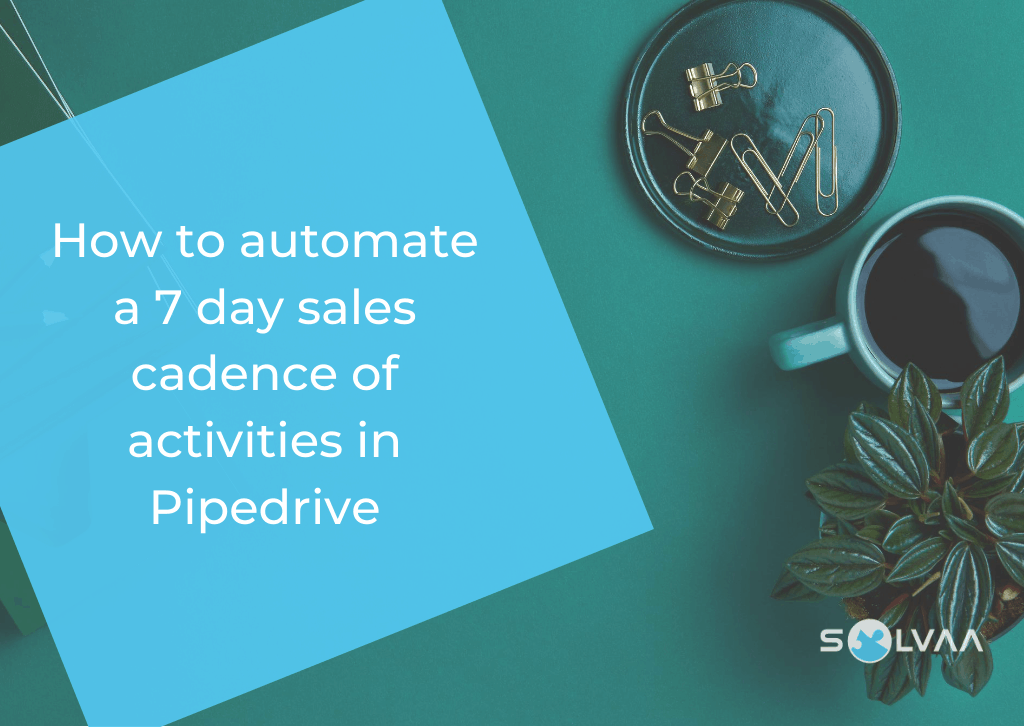 "Blue square with the text ""How to automate a 7 day sales cadence of activities in Pipedrive"" on a teal background with brass paperclips, a mug of black coffee, plant and a Solvaa logo."