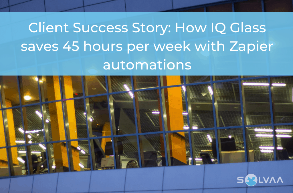 Client Success Story : How IQ Glass saves 45 hours per week with Zapier automations